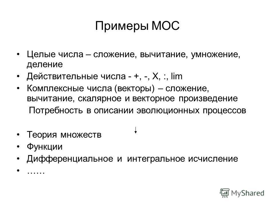 Примеры МОС Целые числа – сложение, вычитание, умножение, деление Действительные числа - +, -, Х, :, lim Комплексные числа (векторы) – сложение, вычитание, скалярное и векторное произведение Потребность в описании эволюционных процессов Теория множес
