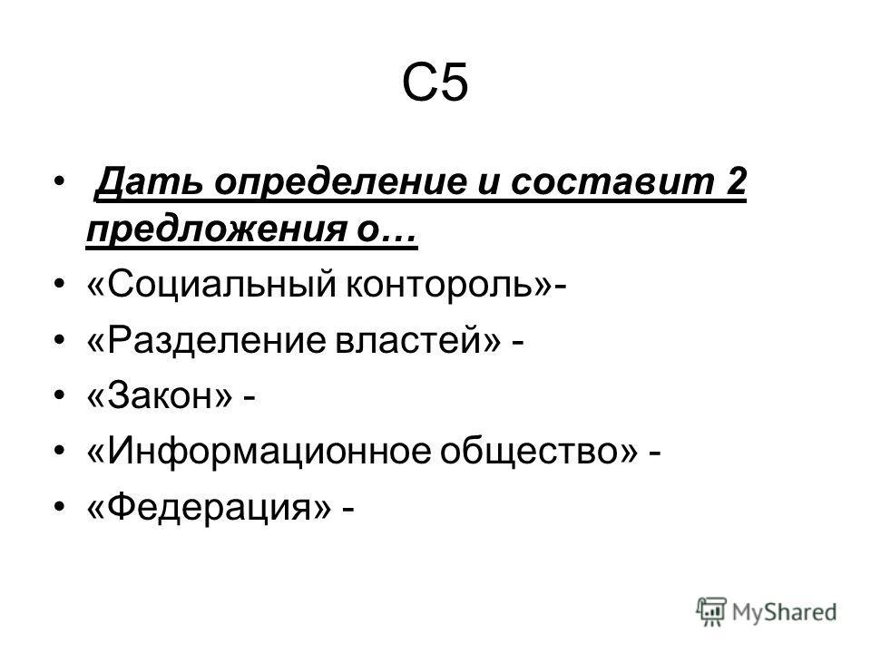 С5 Дать определение и составит 2 предложения о… «Социальный контроль»- «Разделение властей» - «Закон» - «Информационное общество» - «Федерация» -
