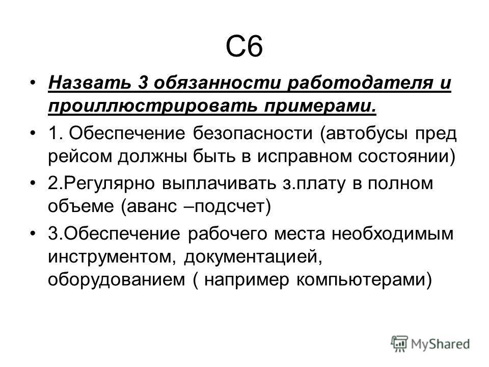 С6 Назвать 3 обязанности работодателя и проиллюстрировать примерами. 1. Обеспечение безопасности (автобусы пред рейсом должны быть в исправном состоянии) 2. Регулярно выплачивать з.плату в полном объеме (аванс –подсчет) 3. Обеспечение рабочего места