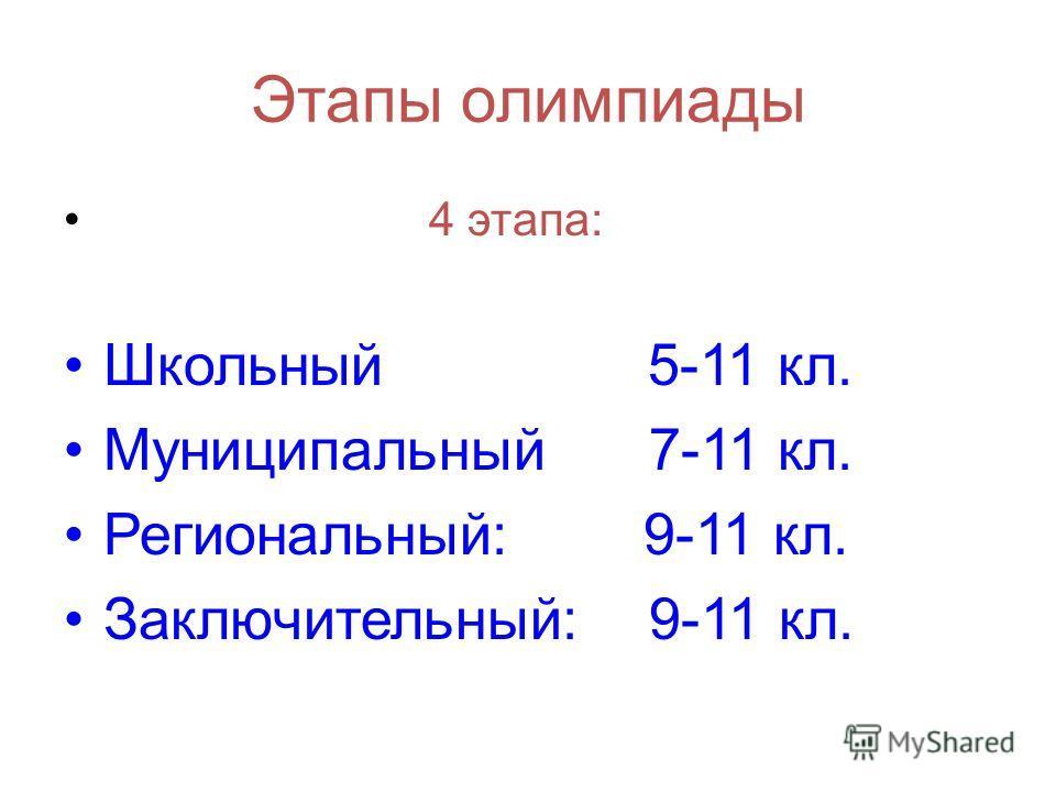 Этапы олимпиады 4 этапа: Школьный 5-11 кл. Муниципальный 7-11 кл. Региональный: 9-11 кл. Заключительный: 9-11 кл.