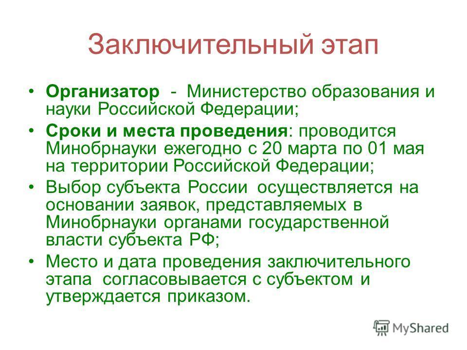 Заключительный этап Организатор - Министерство образования и науки Российской Федерации; Сроки и места проведения: проводится Минобрнауки ежегодно с 20 марта по 01 мая на территории Российской Федерации; Выбор субъекта России осуществляется на основа