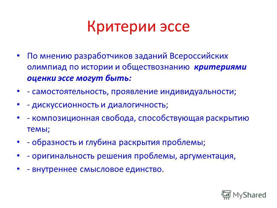 Критерии эссе По мнению разработчиков заданий Всероссийских олимпиад по истории и обществознанию критериями оценки эссе могут быть: - самостоятельность, проявление индивидуальности; - дискуссионность и диалогичность; - композиционная свобода, способс