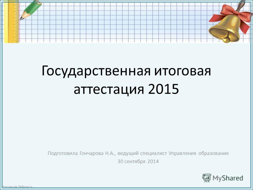 FokinaLida.75@mail.ru Государственная итоговая аттестация 2015 Подготовила Гончарова Н.А., ведущий специалист Управления образования 30 сентября 2014