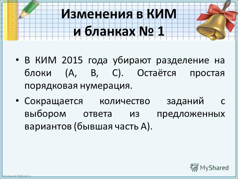 FokinaLida.75@mail.ru Изменения в КИМ и бланках 1 В КИМ 2015 года убирают разделение на блоки (А, В, С). Остаётся простая порядковая нумерация. Сокращается количество заданий с выбором ответа из предложенных вариантов (бывшая часть А).