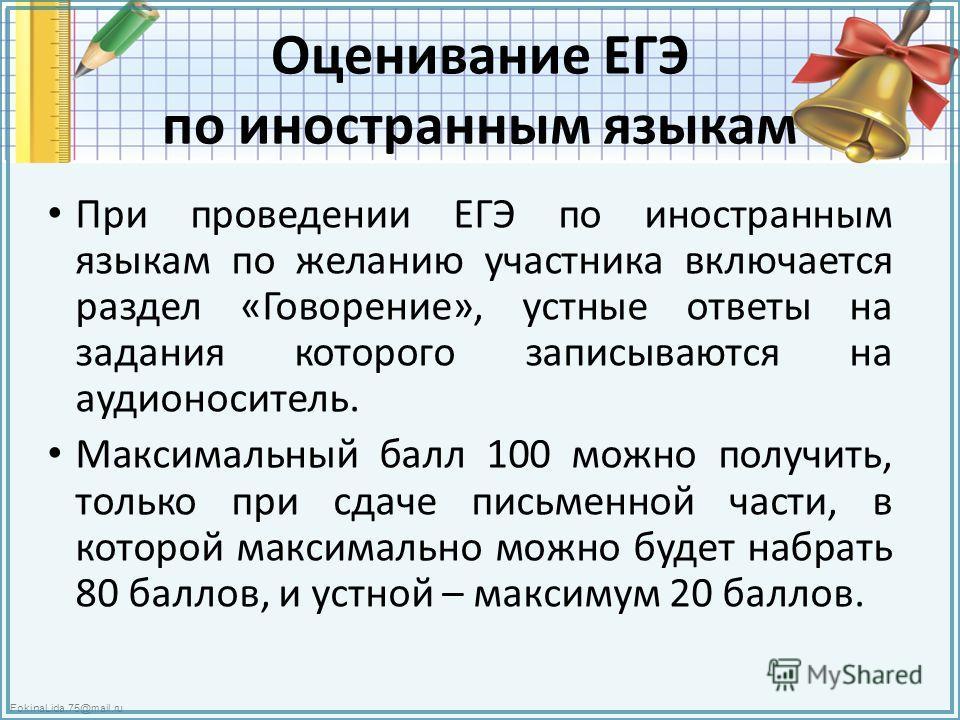 FokinaLida.75@mail.ru Оценивание ЕГЭ по иностранным языкам При проведении ЕГЭ по иностранным языкам по желанию участника включается раздел «Говорение», устные ответы на задания которого записываются на аудионоситель. Максимальный балл 100 можно получ
