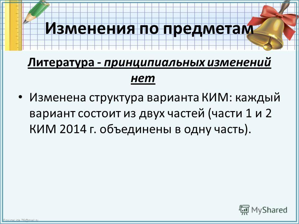 FokinaLida.75@mail.ru Изменения по предметам Литература - принципиальных изменений нет Изменена структура варианта КИМ: каждый вариант состоит из двух частей (части 1 и 2 КИМ 2014 г. объединены в одну часть).