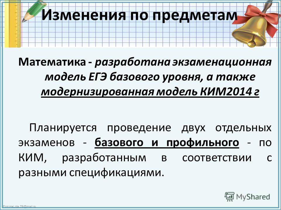 FokinaLida.75@mail.ru Изменения по предметам Математика - разработана экзаменационная модель ЕГЭ базового уровня, а также модернизированная модель КИМ2014 г Планируется проведение двух отдельных экзаменов - базового и профильного - по КИМ, разработан