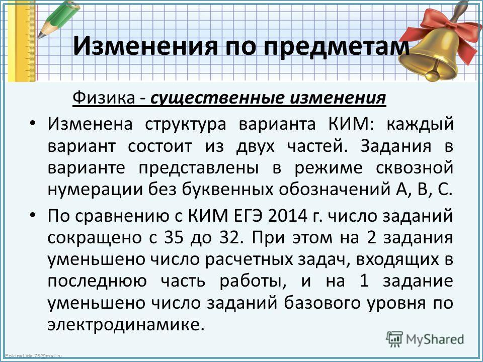 FokinaLida.75@mail.ru Изменения по предметам Физика - существенные изменения Изменена структура варианта КИМ: каждый вариант состоит из двух частей. Задания в варианте представлены в режиме сквозной нумерации без буквенных обозначений А, В, С. По сра
