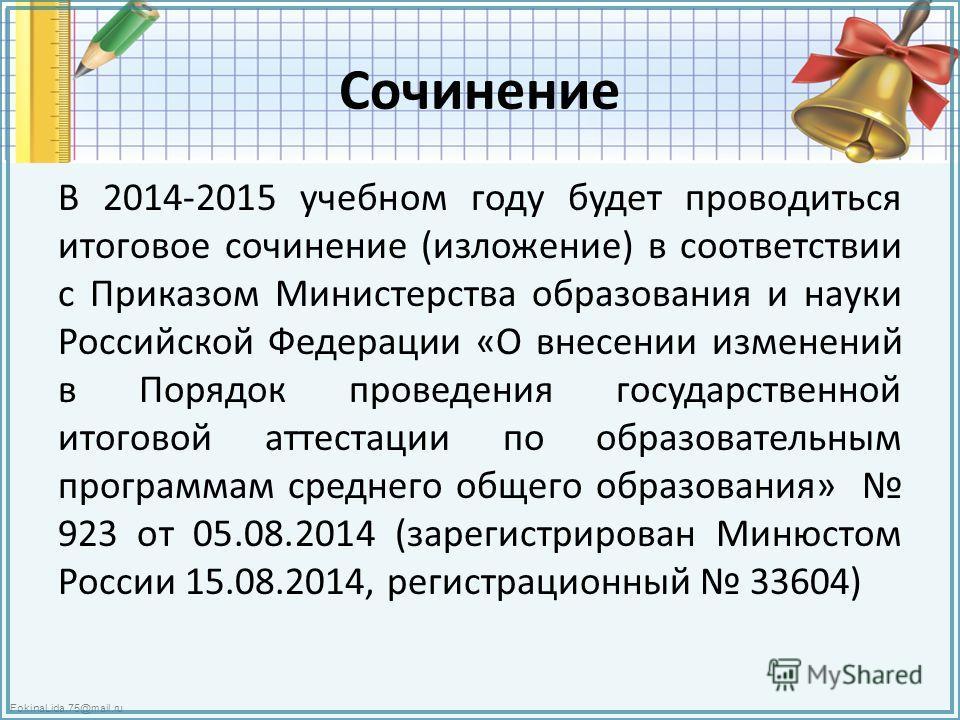 FokinaLida.75@mail.ru Сочинение В 2014-2015 учебном году будет проводиться итоговое сочинение (изложение) в соответствии с Приказом Министерства образования и науки Российской Федерации «О внесении изменений в Порядок проведения государственной итого