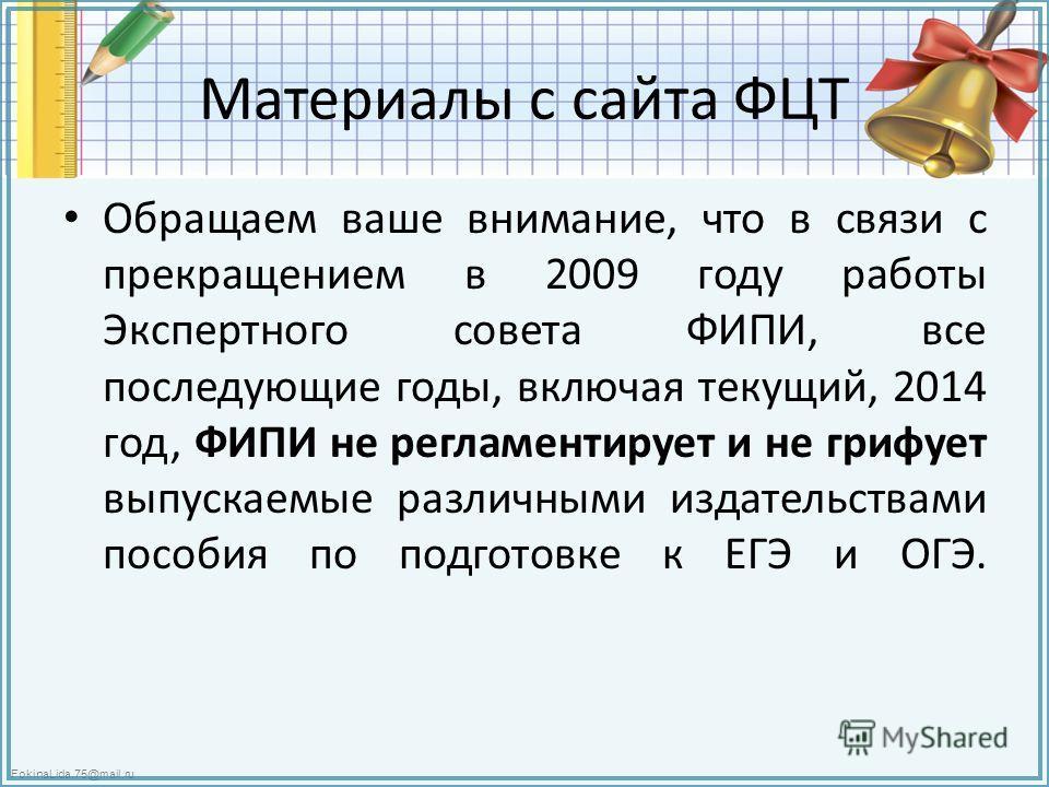 FokinaLida.75@mail.ru Материалы с сайта ФЦТ Обращаем ваше внимание, что в связи с прекращением в 2009 году работы Экспертного совета ФИПИ, все последующие годы, включая текущий, 2014 год, ФИПИ не регламентирует и не грифует выпускаемые различными изд