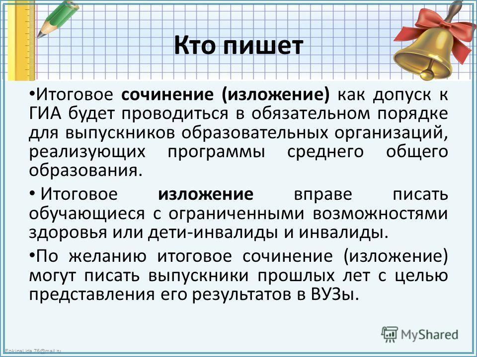 FokinaLida.75@mail.ru Кто пишет Итоговое сочинение (изложение) как допуск к ГИА будет проводиться в обязательном порядке для выпускников образовательных организаций, реализующих программы среднего общего образования. Итоговое изложение вправе писать
