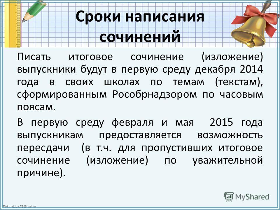 FokinaLida.75@mail.ru Сроки написания сочинений Писать итоговое сочинение (изложение) выпускники будут в первую среду декабря 2014 года в своих школах по темам (текстам), сформированным Рособрнадзором по часовым поясам. В первую среду февраля и мая 2