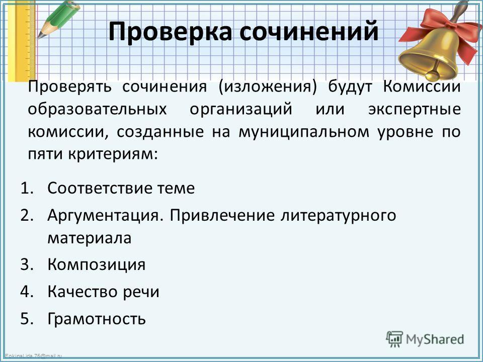 FokinaLida.75@mail.ru Проверка сочинений Проверять сочинения (изложения) будут Комиссии образовательных организаций или экспертные комиссии, созданные на муниципальном уровне по пяти критериям: 1. Соответствие теме 2.Аргументация. Привлечение литерат