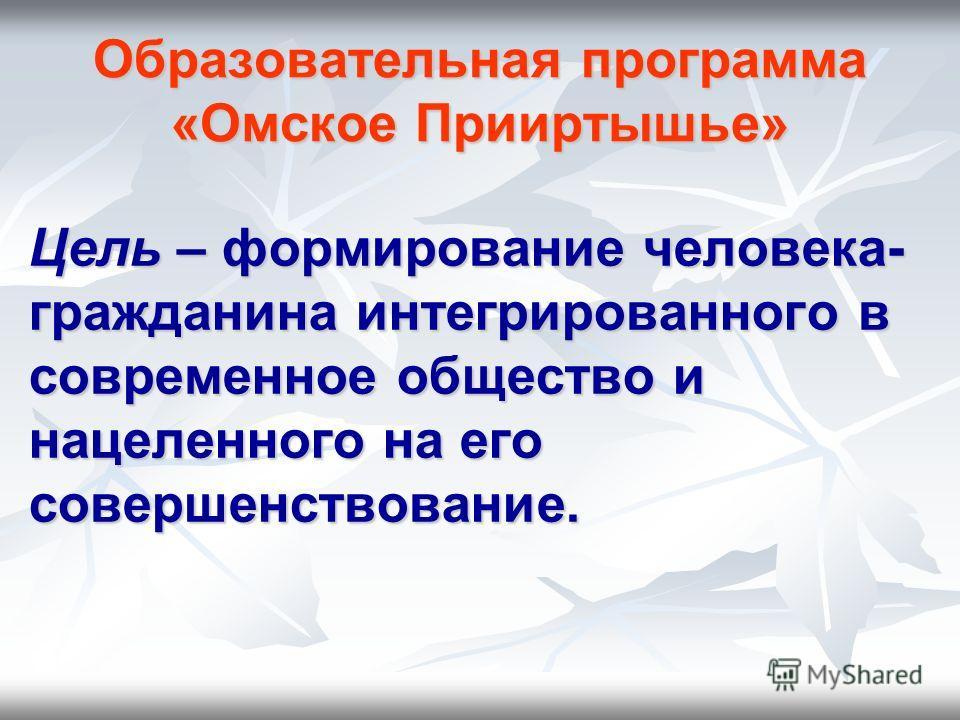 Образовательная программа «Омское Прииртышье» Цель – формирование человека- гражданина интегрированного в современное общество и нацеленного на его совершенствование.