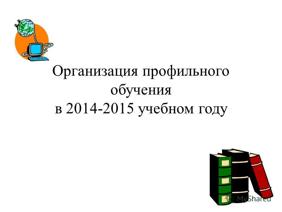 Организация профильного обучения в 2014-2015 учебном году