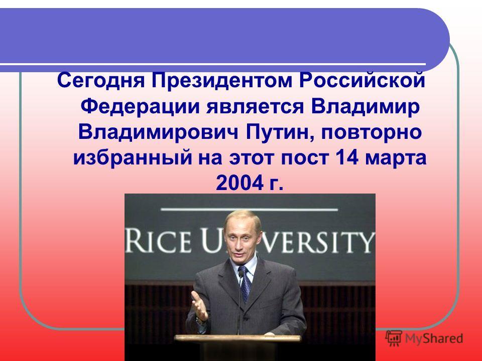 Сегодня Президентом Российской Федерации является Владимир Владимирович Путин, повторно избранный на этот пост 14 марта 2004 г.