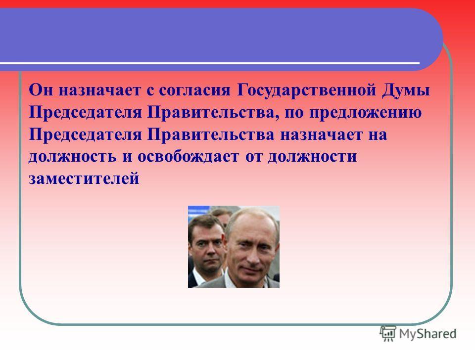 Он назначает с согласия Государственной Думы Председателя Правительства, по предложению Председателя Правительства назначает на должность и освобождает от должности заместителей