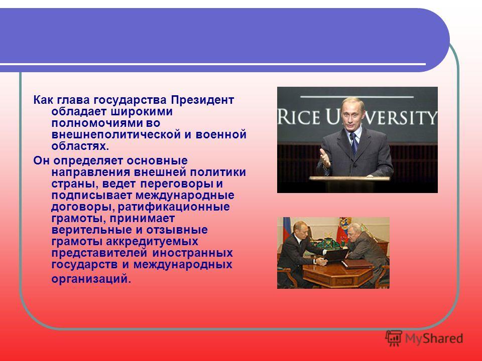 Как глава государства Президент обладает широкими полномочиями во внешнеполитической и военной областях. Он определяет основные направления внешней политики страны, ведет переговоры и подписывает международные договоры, ратификационные грамоты, прини