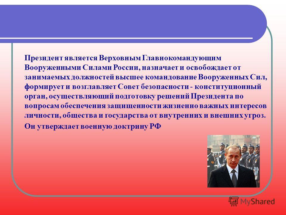 Президент является Верховным Главнокомандующим Вооруженными Силами России, назначает и освобождает от занимаемых должностей высшее командование Вооруженных Сил, формирует и возглавляет Совет безопасности - конституционный орган, осуществляющий подгот