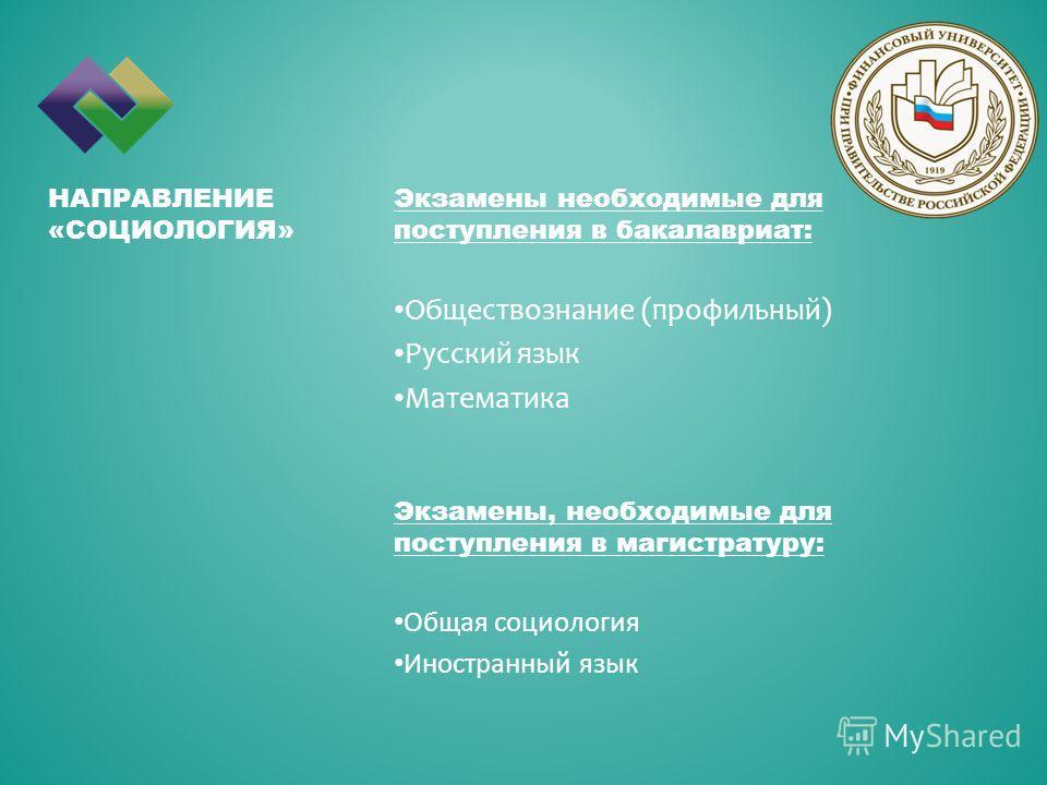 Экзамены необходимые для поступления в бакалавриат: Обществознание (профильный) Русский язык Математика НАПРАВЛЕНИЕ «СОЦИОЛОГИЯ» Экзамены, необходимые для поступления в магистратуру: Общая социология Иностранный язык