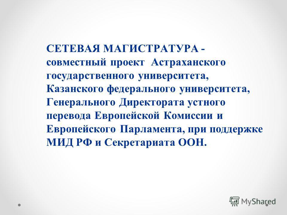 СЕТЕВАЯ МАГИСТРАТУРА - совместный проект Астраханского государственного университета, Казанского федерального университета, Генерального Директората устного перевода Европейской Комиссии и Европейского Парламента, при поддержке МИД РФ и Секретариата