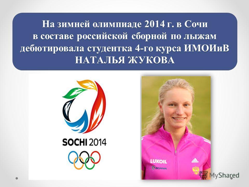 На зимней олимпиаде 2014 г. в Сочи в составе российской сборной по лыжам дебютировала студентка 4-го курса ИМОИиВ НАТАЛЬЯ ЖУКОВА
