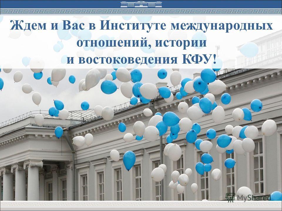 Ждем и Вас в Институте международных отношений, истории и востоковедения КФУ!