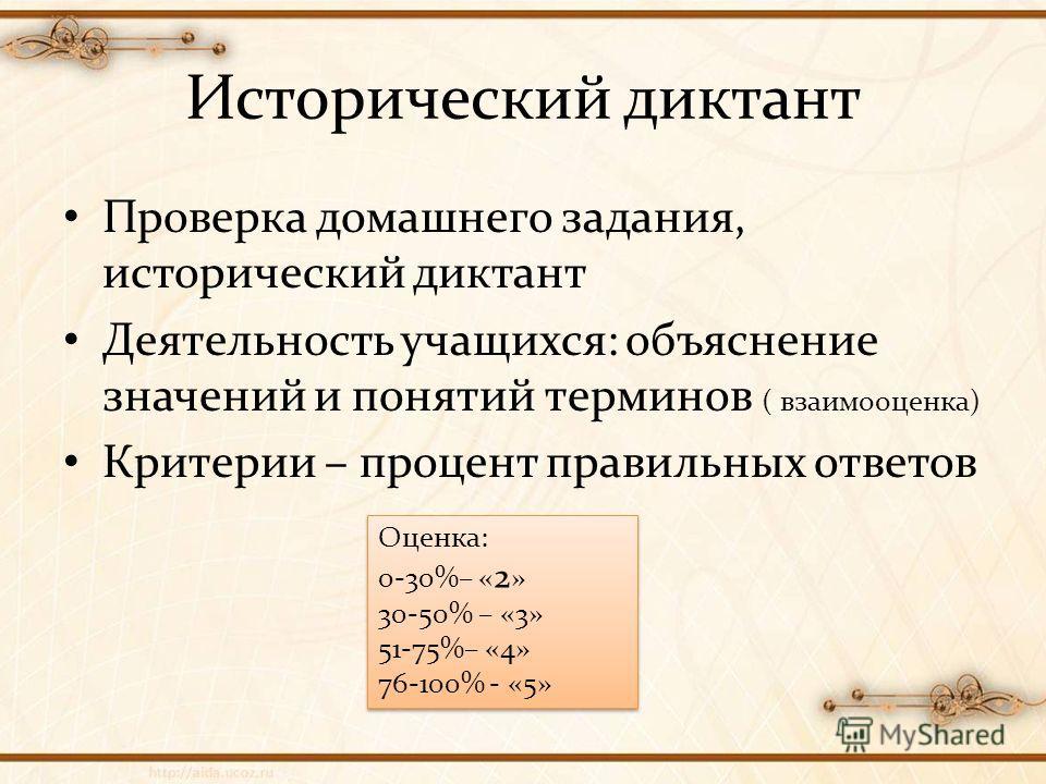 Исторический диктант Проверка домашнего задания, исторический диктант Деятельность учащихся: объяснение значений и понятий терминов ( взаимооценка) Критерии – процент правильных ответов Оценка: 0-30%– « 2 » 30-50% – «3» 51-75%– «4» 76-100% - «5» Оцен