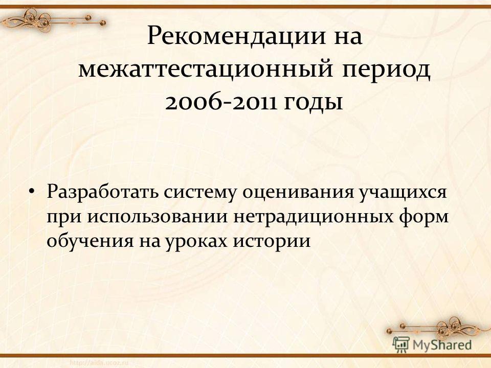 Рекомендации на межаттестационный период 2006-2011 годы Разработать систему оценивания учащихся при использовании нетрадиционных форм обучения на уроках истории