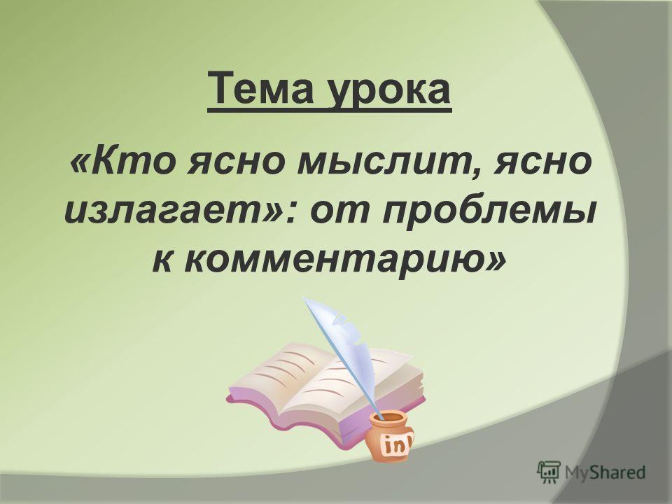 Тема урока «Кто ясно мыслит, ясно излагает»: от проблемы к комментарию»