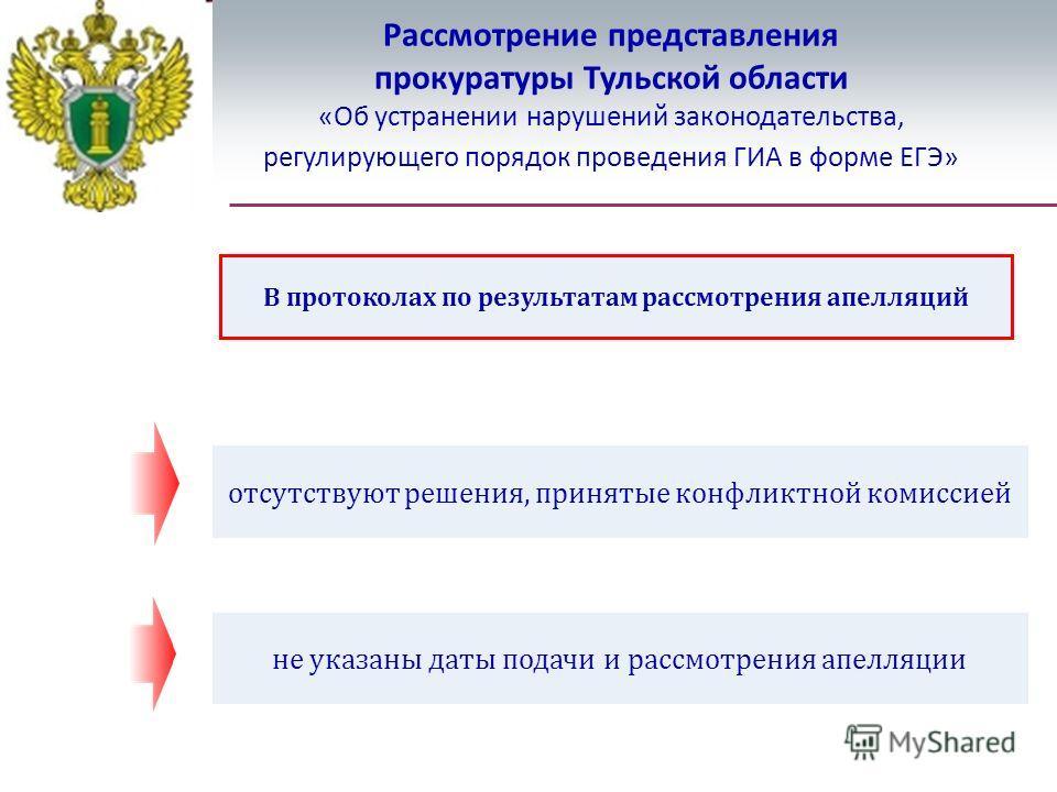 Рассмотрение представления прокуратуры Тульской области «Об устранении нарушений законодательства, регулирующего порядок проведения ГИА в форме ЕГЭ» В протоколах по результатам рассмотрения апелляций отсутствуют решения, принятые конфликтной комиссие
