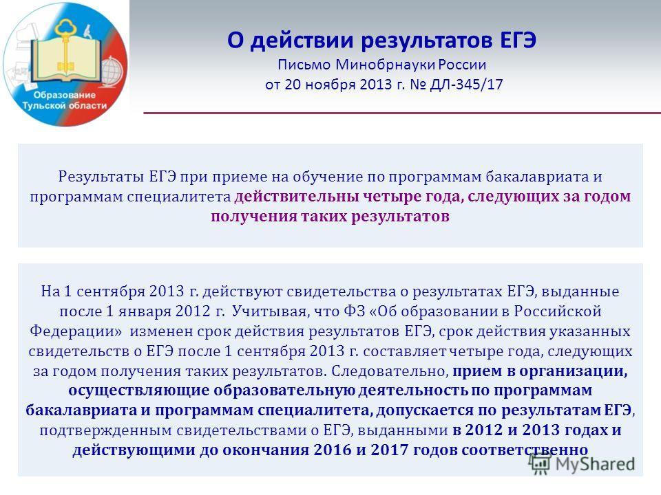 О действии результатов ЕГЭ Письмо Минобрнауки России от 20 ноября 2013 г. ДЛ-345/17 Результаты ЕГЭ при приеме на обучение по программам бакалавриата и программам специалитета действительны четыре года, следующих за годом получения таких результатов Н