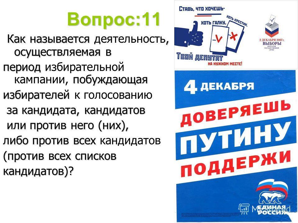 Вопрос:11 Как называется деятельность, осуществляемая в период избирательной кампании, побуждающая избирателей к голосованию за кандидата, кандидатов или против него (них), либо против всех кандидатов (против всех списков кандидатов)?