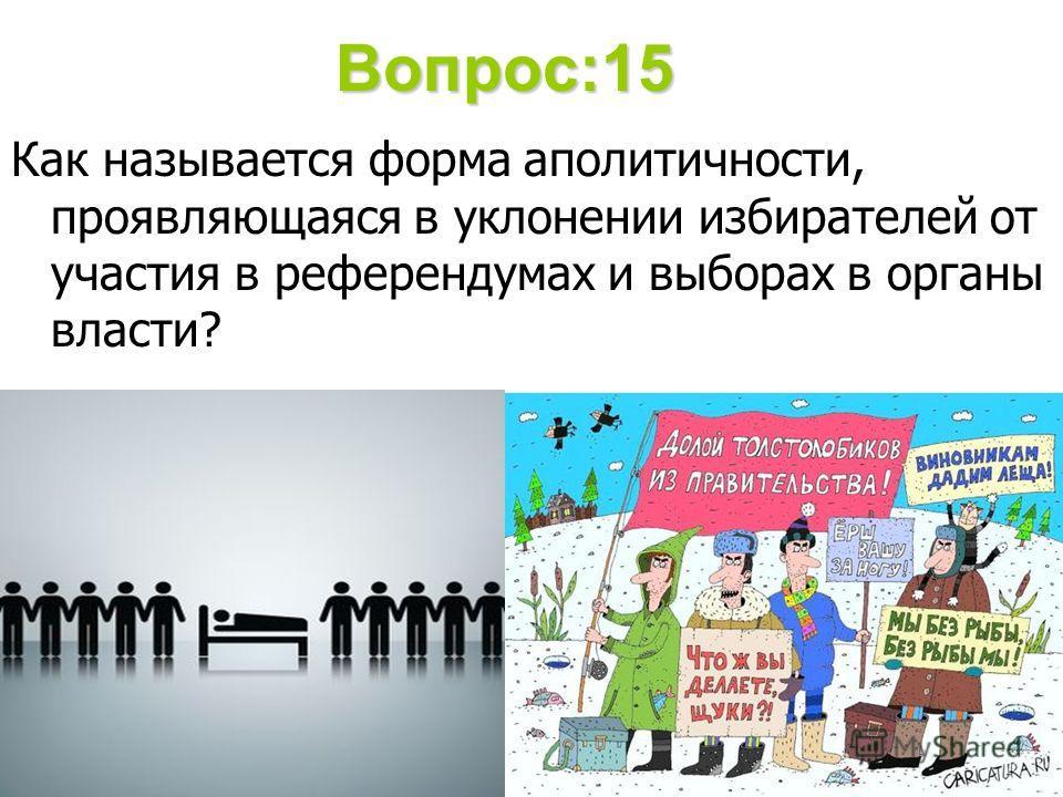Вопрос:15 Как называется форма аполитичности, проявляющаяся в уклонении избирателей от участия в референдумах и выборах в органы власти?