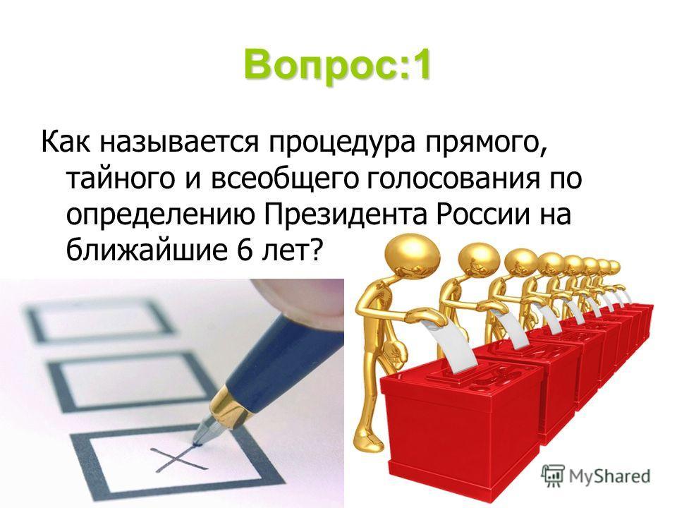 Вопрос:1 Как называется процедура прямого, тайного и всеобщего голосования по определению Президента России на ближайшие 6 лет?
