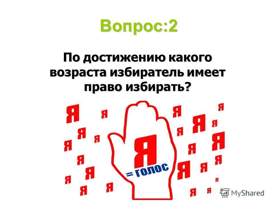Вопрос:2 По достижению какого возраста избиратель имеет право избирать?