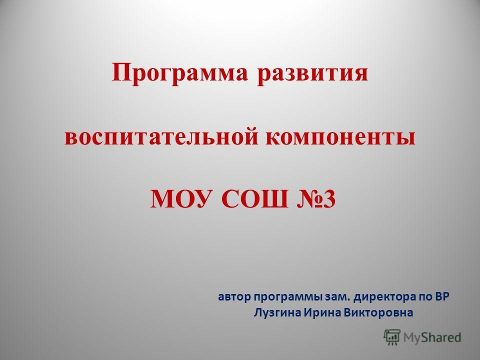 Программа развития воспитательной компоненты МОУ СОШ 3 автор программы зам. директора по ВР Лузгина Ирина Викторовна
