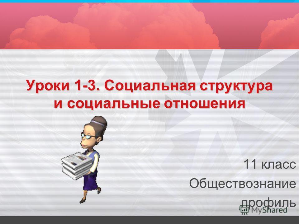 Уроки 1-3. Социальная структура и социальные отношения 11 класс Обществознание профиль