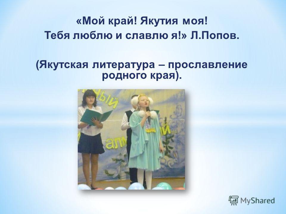 «Мой край! Якутия моя! Тебя люблю и славлю я!» Л.Попов. (Якутская литература – прославление родного края).