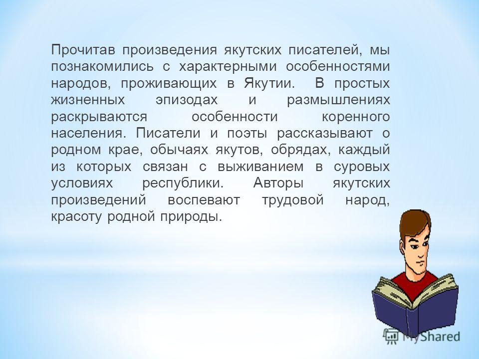 Прочитав произведения якутских писателей, мы познакомились с характерными особенностями народов, проживающих в Якутии. В простых жизненных эпизодах и размышлениях раскрываются особенности коренного населения. Писатели и поэты рассказывают о родном кр