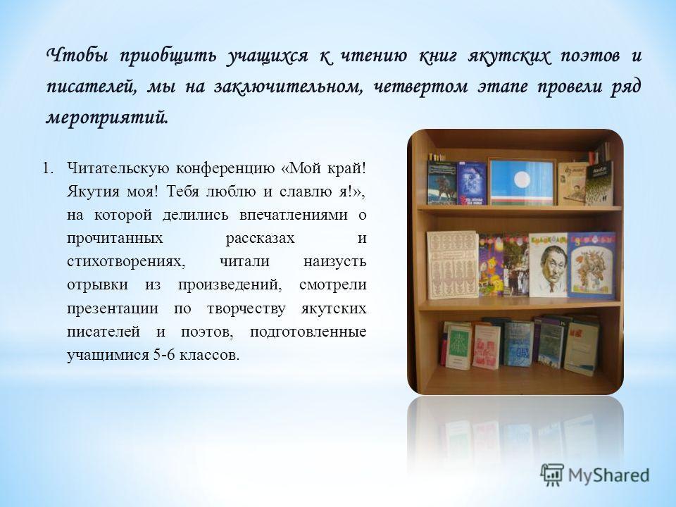 Чтобы приобщить учащихся к чтению книг якутских поэтов и писателей, мы на заключительном, четвертом этапе провели ряд мероприятий. 1. Читательскую конференцию «Мой край! Якутия моя! Тебя люблю и славлю я!», на которой делились впечатлениями о прочита