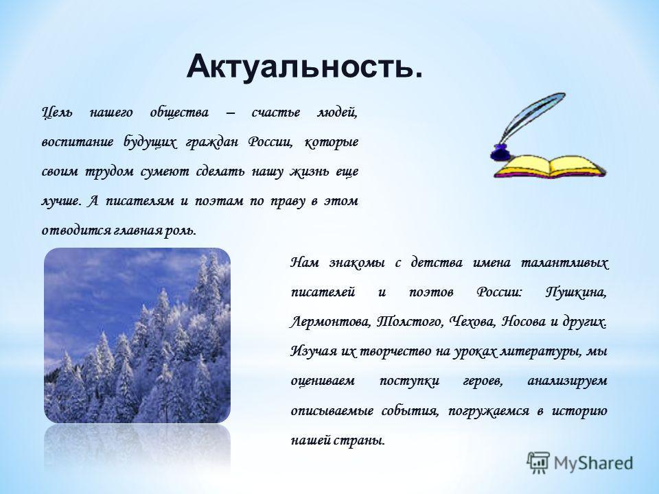 Актуальность. Цель нашего общества – счастье людей, воспитание будущих граждан России, которые своим трудом сумеют сделать нашу жизнь еще лучше. А писателям и поэтам по праву в этом отводится главная роль. Нам знакомы с детства имена талантливых писа