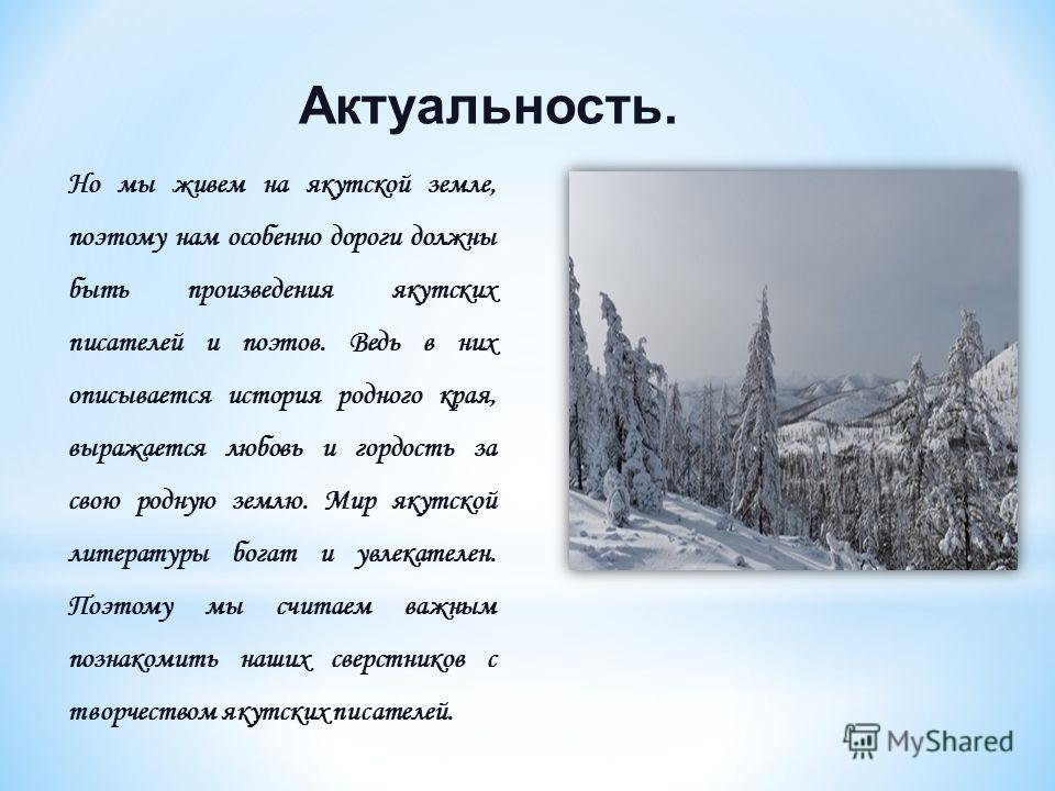 Актуальность. Но мы живем на якутской земле, поэтому нам особенно дороги должны быть произведения якутских писателей и поэтов. Ведь в них описывается история родного края, выражается любовь и гордость за свою родную землю. Мир якутской литературы бог