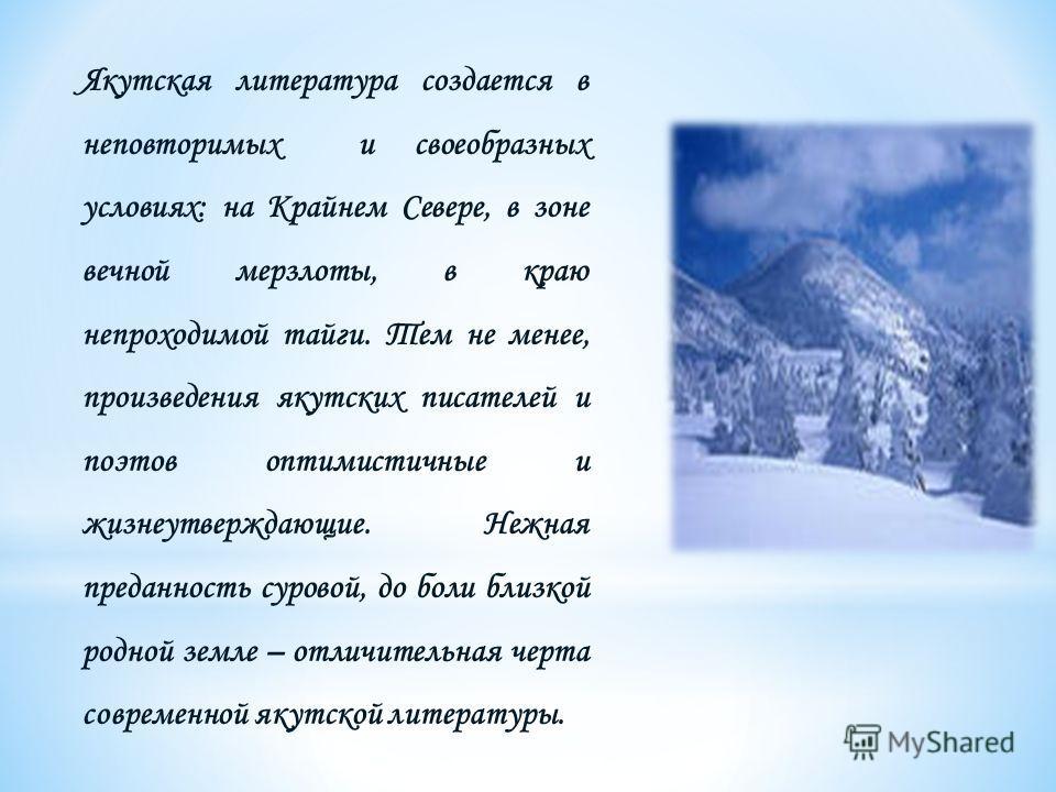Якутская литература создается в неповторимых и своеобразных условиях: на Крайнем Севере, в зоне вечной мерзлоты, в краю непроходимой тайги. Тем не менее, произведения якутских писателей и поэтов оптимистичные и жизнеутверждающие. Нежная преданность с
