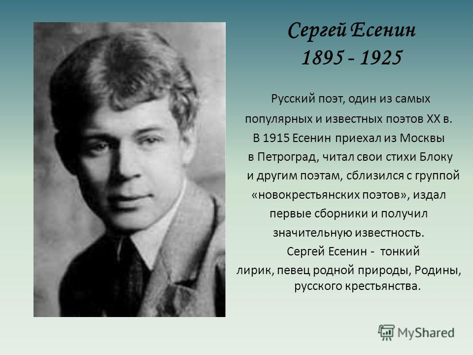 Сергей Есенин 1895 - 1925 Русский поэт, один из самых популярных и известных поэтов XX в. В 1915 Есенин приехал из Москвы в Петроград, читал свои стихи Блоку и другим поэтам, сблизился с группой «новокрестьянских поэтов», издал первые сборники и полу