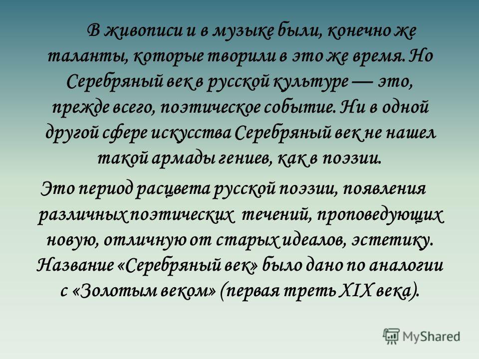 В живописи и в музыке были, конечно же таланты, которые творили в это же время. Но Серебряный век в русской культуре это, прежде всего, поэтическое событие. Ни в одной другой сфере искусства Серебряный век не нашел такой армады гениев, как в поэзии.
