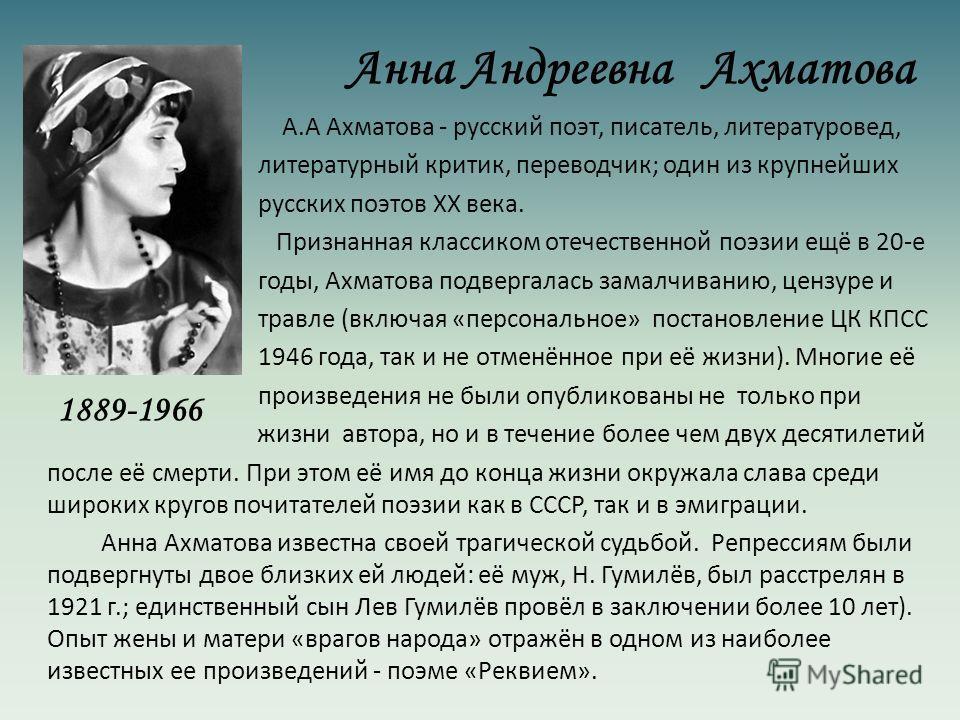 Анна Андреевна Ахматова А.А Ахматова - русский поэт, писатель, литературовед, литературный критик, переводчик; один из крупнейших русских поэтов XX века. Признанная классиком отечественной поэзии ещё в 20-е годы, Ахматова подвергалась замалчиванию, ц