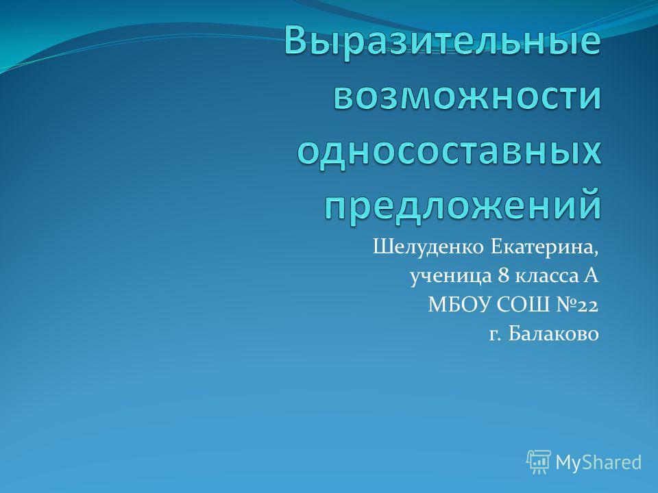 Шелуденко Екатерина, ученица 8 класса А МБОУ СОШ 22 г. Балаково