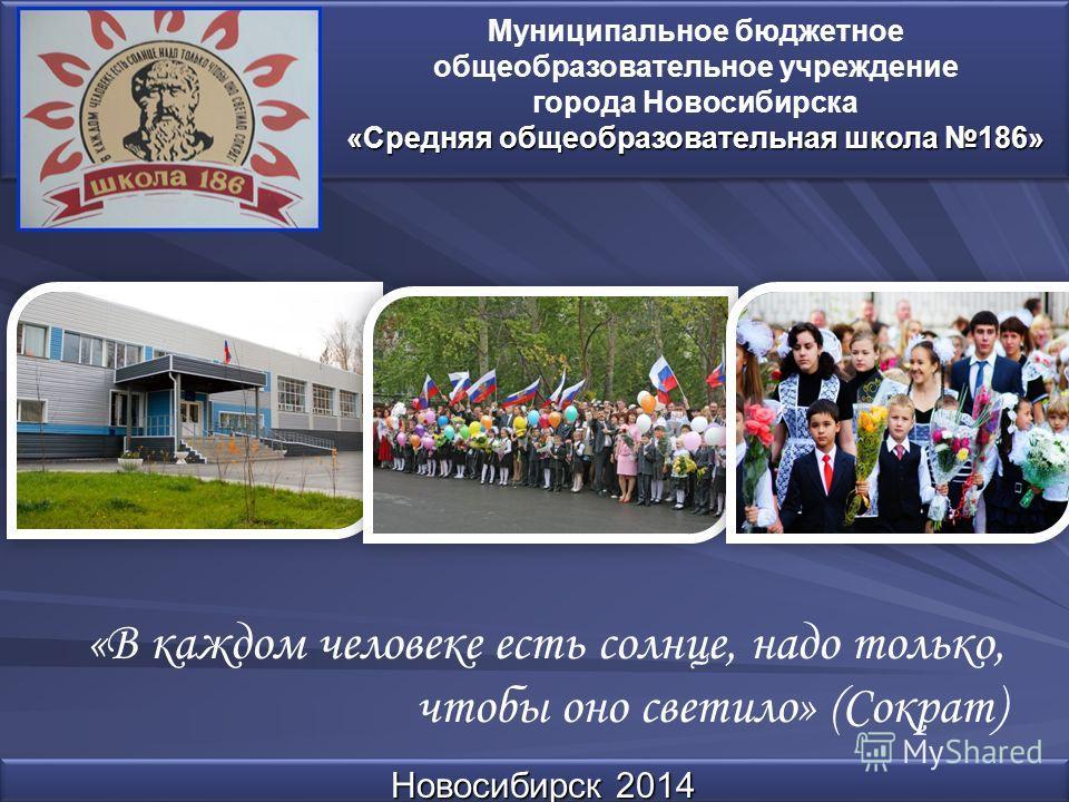 Новосибирск 2014 Муниципальное бюджетное общеобразовательное учреждение города Новосибирска «Средняя общеобразовательная школа 186» «В каждом человеке есть солнце, надо только, чтобы оно светило» (Сократ)