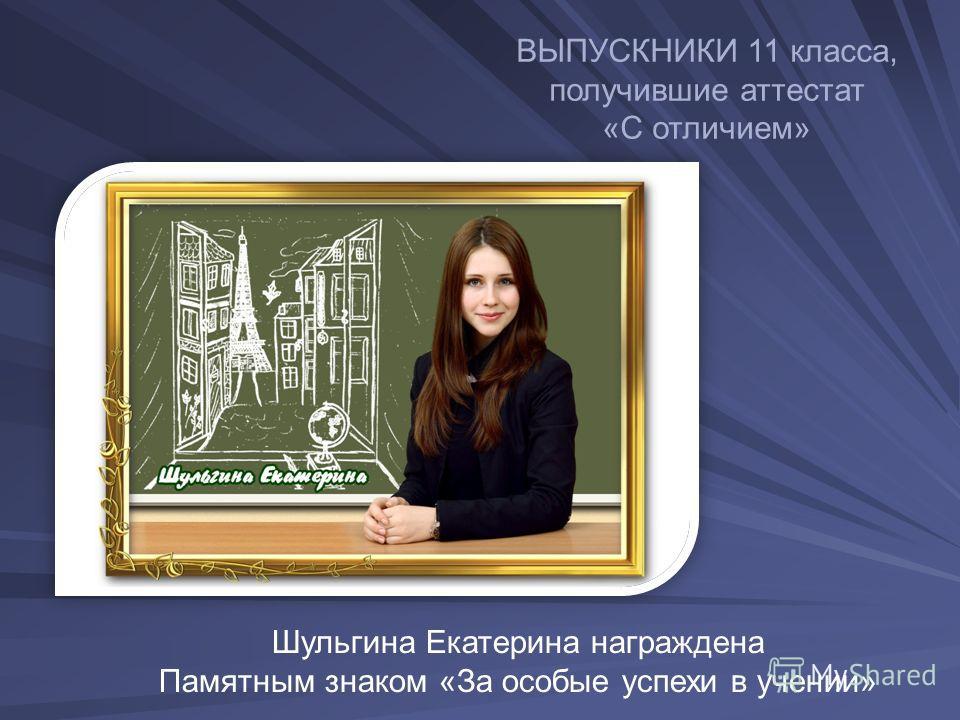 ВЫПУСКНИКИ 11 класса, получившие аттестат «С отличием» Шульгина Екатерина награждена Памятным знаком «За особые успехи в учении»